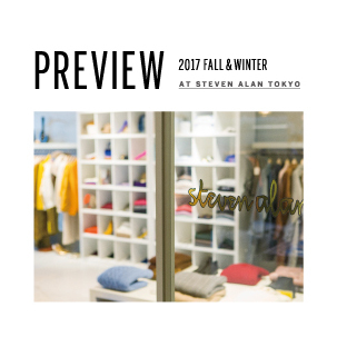 2017 Fall&Winter Preview at STEVEN ALAN TOKYO