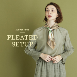 FOCUS:August News ―New style of PLEATED SETUP―